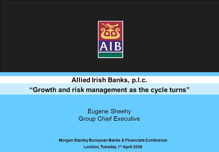 "Allied Irish Banks, p.l.c. ""Growth and risk management as the cycle turns"" Morgan Stanley European Banks & Financials Conference London, Tuesday, 1 st."