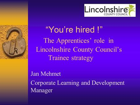 """You're hired !"" The Apprentices' role in Lincolnshire County Council's Trainee strategy Jan Mehmet Corporate Learning and Development Manager."