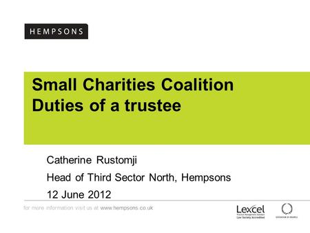 For more information visit us at www.hempsons.co.uk Small Charities Coalition Duties of a trustee Catherine Rustomji Head of Third Sector North, Hempsons.