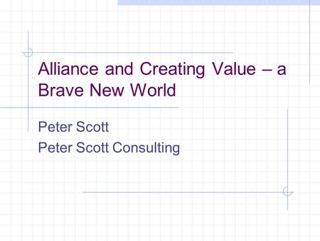 Alliance and Creating Value – a Brave New World Peter Scott Peter Scott Consulting.