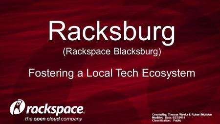 Created by: Thomas Weeks & Robert McAden Modified Date: 6/23/2014 Classification: Public Racksburg (Rackspace Blacksburg) Fostering a Local Tech Ecosystem.