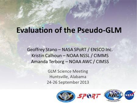 Evaluation of the Pseudo-GLM GLM Science Meeting Huntsville, Alabama 24-26 September 2013 Geoffrey Stano – NASA SPoRT / ENSCO Inc. Kristin Calhoun – NOAA.
