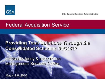 Federal Acquisition Service U.S. General Services Administration Providing Total Solutions Through the Consolidated Schedule 00CORP Katherine Jocoy & Mary.