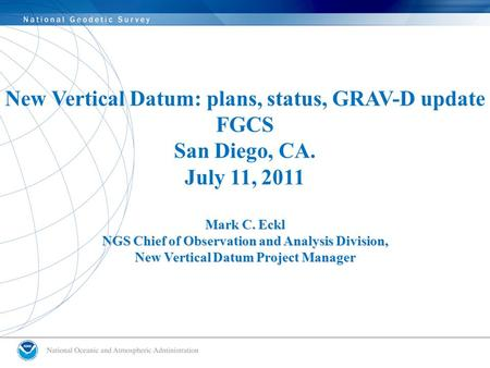 New Vertical Datum: plans, status, GRAV-D update FGCS San Diego, CA. July 11, 2011 Mark C. Eckl NGS Chief of Observation and Analysis Division, New Vertical.