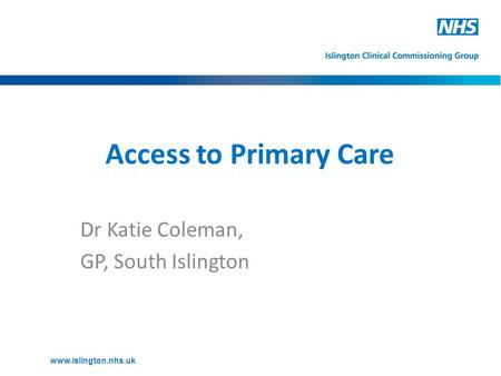 Access to Primary Care Dr Katie Coleman, GP, South Islington www.islington.nhs.uk.