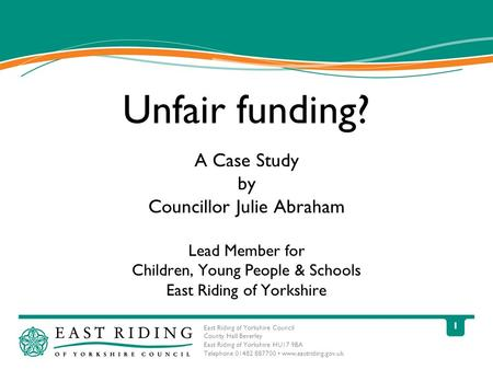 East Riding of Yorkshire Council County Hall Beverley East Riding of Yorkshire HU17 9BA Telephone 01482 887700 www.eastriding.gov.uk 1 Unfair funding?