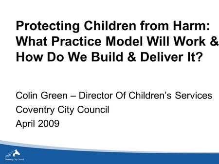 Protecting Children from Harm: What Practice Model Will Work & How Do We Build & Deliver It? Colin Green – Director Of Children's Services Coventry City.
