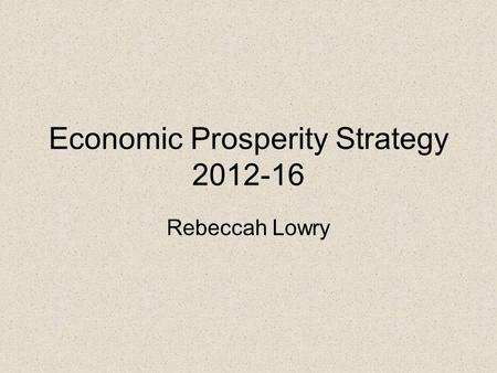 Economic Prosperity Strategy 2012-16 Rebeccah Lowry.