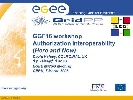 INFSO-RI-508833 Enabling Grids for E-sciencE  GGF16 workshop Authorization Interoperability (Here and Now) David Kelsey, CCLRC/RAL, UK