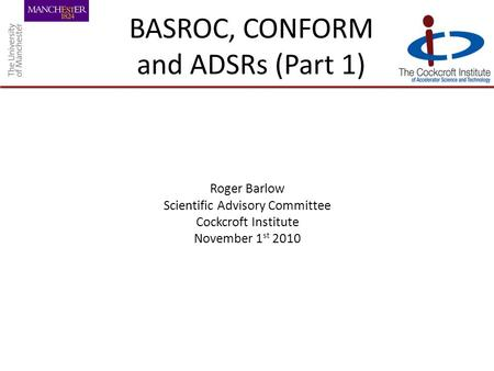 BASROC, CONFORM and ADSRs (Part 1) Roger Barlow Scientific Advisory Committee Cockcroft Institute November 1 st 2010.