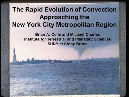 The Rapid Evolution of Convection Approaching the New York City Metropolitan Region Brian A. Colle and Michael Charles Institute for Terrestrial and Planetary.