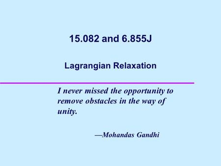 15.082 and 6.855J Lagrangian Relaxation I never missed the opportunity to remove obstacles in the way of unity. —Mohandas Gandhi.
