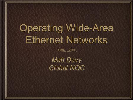 Operating Wide-Area Ethernet Networks Matt Davy Global NOC Matt Davy Global NOC.