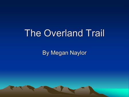 The Overland Trail By Megan Naylor. Atchison Atchison to the Fort Bridger in Atchison at Fort Bridger 1,100 miles long.