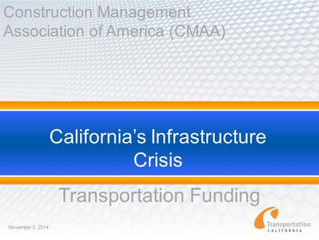 California's Infrastructure Crisis Transportation Funding November 5, 2014 Construction Management Association of America (CMAA)