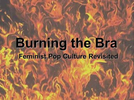 Burning the Bra Feminist Pop Culture Revisited. Why Do Women Need To Wear Bras?