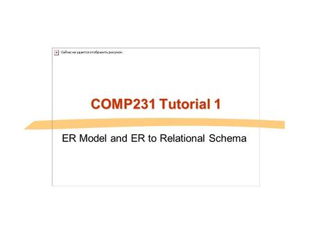 COMP231 Tutorial 1 ER Model and ER to Relational Schema.