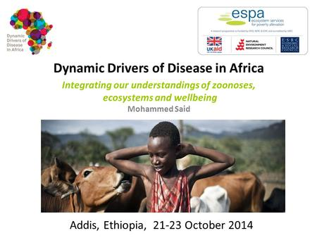 Dynamic Drivers of Disease in Africa Integrating our understandings of zoonoses, ecosystems and wellbeing Mohammed Said Addis, Ethiopia, 21-23 October.