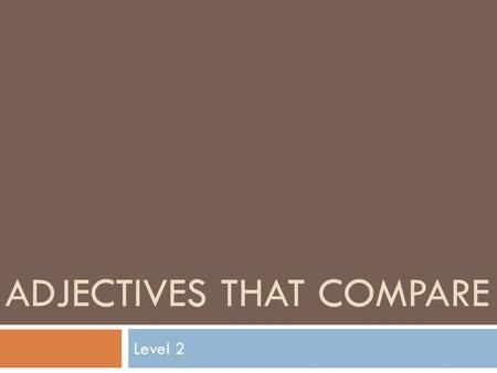 ADJECTIVES THAT COMPARE Level 2. REVIEW: What Is An Adjective? An adjective describes a noun or pronoun. It answers the questions: what kind? or how many?