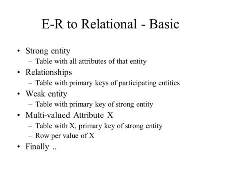 E-R to Relational - Basic Strong entity –Table with all attributes of that entity Relationships –Table with primary keys of participating entities Weak.