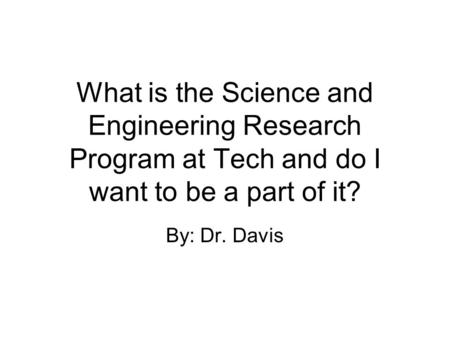 What is the Science and Engineering Research Program at Tech and do I want to be a part of it? By: Dr. Davis.