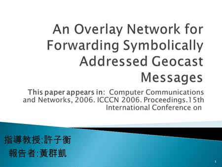 This paper appears in: Computer Communications and Networks, 2006. ICCCN 2006. Proceedings.15th International Conference on 指導教授 : 許子衡 報告者 : 黃群凱 1.