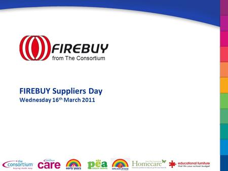 FIREBUY Suppliers Day Wednesday 16 th March 2011 from The Consortium.