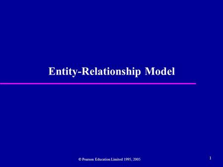 1 Entity-Relationship Model © Pearson Education Limited 1995, 2005.