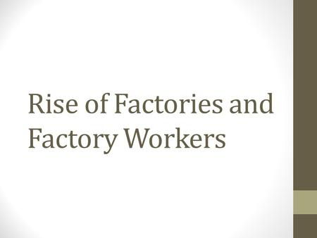 Rise of Factories and Factory Workers. Life Before Factories Cottage Industries – These were in home production companies that manufactured products to.