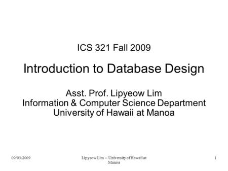 09/03/2009Lipyeow Lim -- University of Hawaii at Manoa 1 ICS 321 Fall 2009 Introduction to Database Design Asst. Prof. Lipyeow Lim Information & Computer.