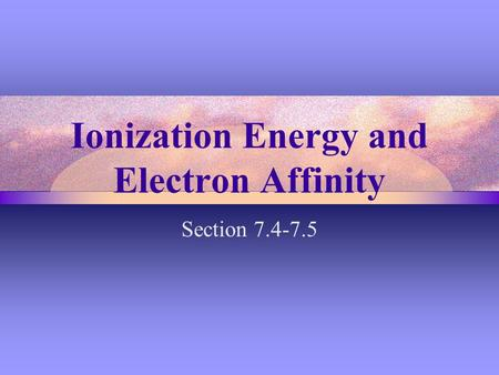Ionization Energy and Electron Affinity Section 7.4-7.5.