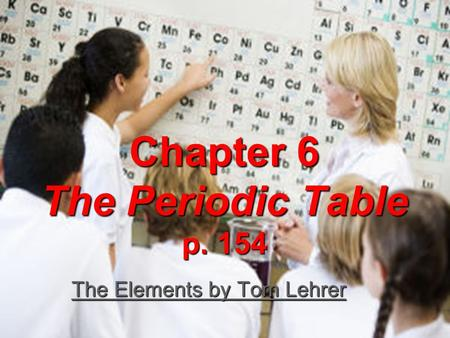 Chapter 6 The Periodic Table p. 154 The Elements by Tom Lehrer The Elements by Tom Lehrer.