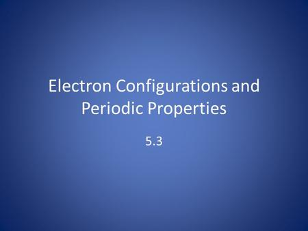 Electron Configurations and Periodic Properties 5.3.