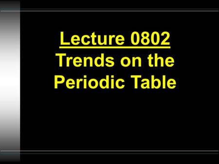 Lecture 0802 Trends on the Periodic Table. PERIODIC TRENDS Li Na K.