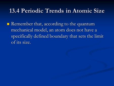 13.4 Periodic Trends in Atomic Size Remember that, according to the quantum mechanical model, an atom does not have a specifically defined boundary that.
