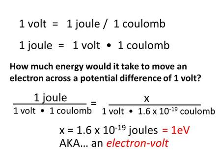 1 volt = 1 joule / 1 coulomb 1 joule = 1 volt 1 coulomb 1 joule 1 volt 1 coulomb = x 1 volt 1.6 x 10 -19 coulomb How much energy would it take to move.