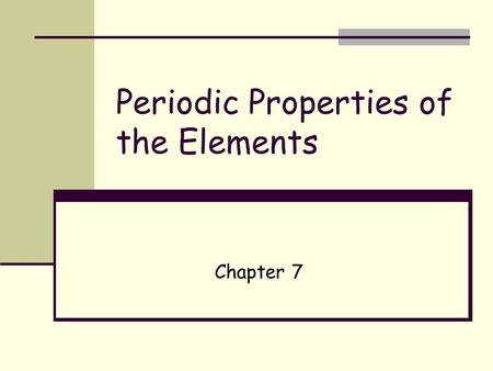 "Periodic Properties of the Elements Chapter 7. The Periodic Table Developed independently by German Julius Lothar Meyer and Russian Dmitri Mendeleev (1870""s)."