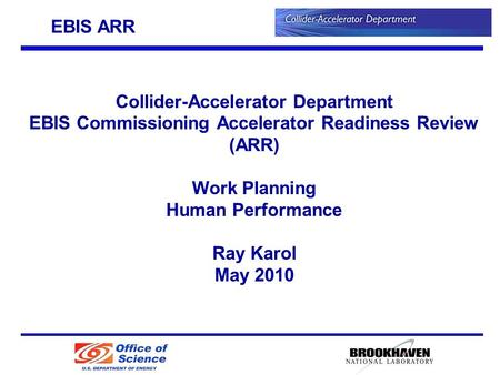 Collider-Accelerator Department EBIS Commissioning Accelerator Readiness Review (ARR) Work Planning Human Performance Ray Karol May 2010 EBIS ARR.