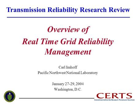 Overview of Real Time Grid Reliability Management Carl Imhoff Pacific Northwest National Laboratory January 27-29, 2004 Washington, D.C. Transmission Reliability.