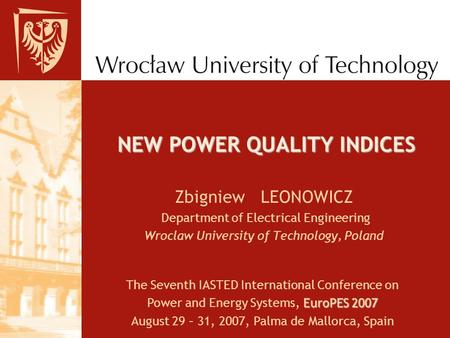 NEW POWER QUALITY INDICES Zbigniew LEONOWICZ Department of Electrical Engineering Wroclaw University of Technology, Poland The Seventh IASTED International.
