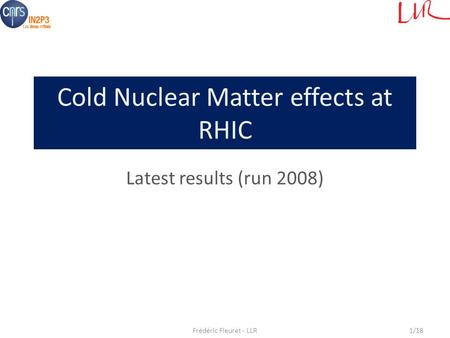 Cold Nuclear Matter effects at RHIC Latest results (run 2008) Frédéric Fleuret - LLR1/18.