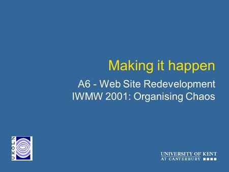 Making it happen A6 - Web Site Redevelopment IWMW 2001: Organising Chaos.