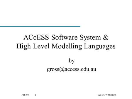 ACES WorkshopJun-031 ACcESS Software System & High Level Modelling Languages by