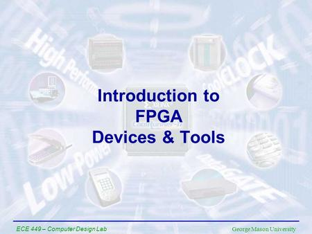 George Mason University ECE 449 – Computer Design Lab Introduction to FPGA Devices & Tools.
