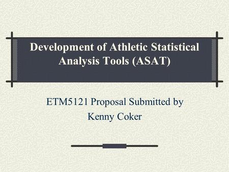 Development of Athletic Statistical Analysis Tools (ASAT) ETM5121 Proposal Submitted by Kenny Coker.