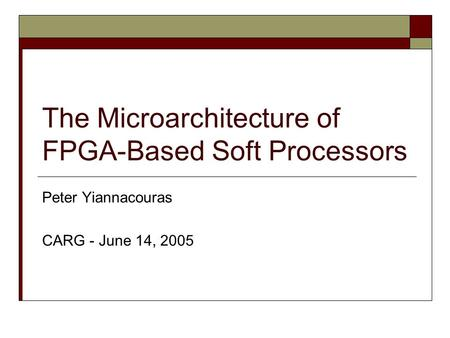The Microarchitecture of FPGA-Based Soft Processors Peter Yiannacouras CARG - June 14, 2005.