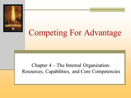 Competing For Advantage Chapter 4 – The Internal Organization: Resources, Capabilities, and Core Competencies.