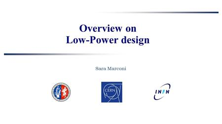 Overview on Low-Power design Sara Marconi. OUTLINE 2 State of the art in HEP –existing pixel chips Low power design techniques (in the industry) –from.