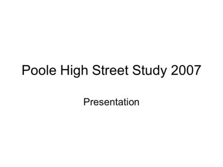 Poole High Street Study 2007 Presentation. Bournemouth University has considerable experience in undertaking retail revival research projects and has.