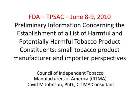 FDA – TPSAC – June 8-9, 2010 Preliminary Information Concerning the Establishment of a List of Harmful and Potentially Harmful Tobacco Product Constituents: